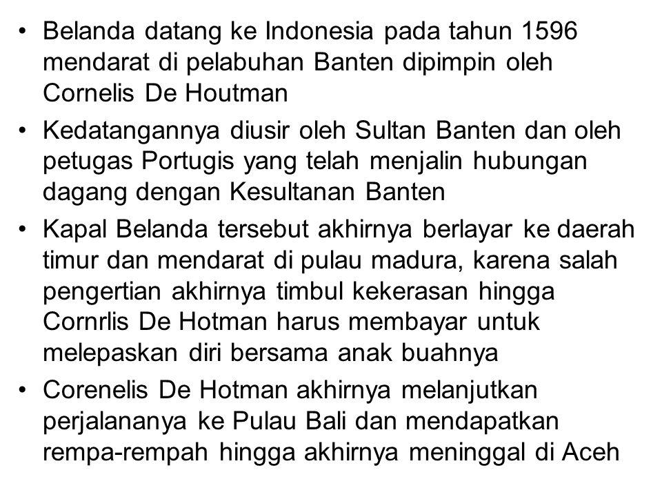 Belanda datang ke Indonesia pada tahun 1596 mendarat di pelabuhan Banten dipimpin oleh Cornelis De Houtman Kedatangannya diusir oleh Sultan Banten dan