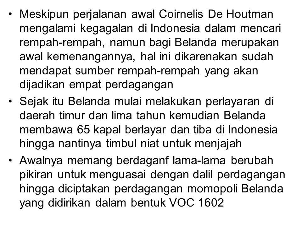 Meskipun perjalanan awal Coirnelis De Houtman mengalami kegagalan di Indonesia dalam mencari rempah-rempah, namun bagi Belanda merupakan awal kemenang