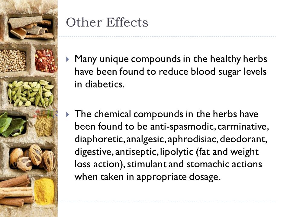 Other Effects  Many unique compounds in the healthy herbs have been found to reduce blood sugar levels in diabetics.  The chemical compounds in the