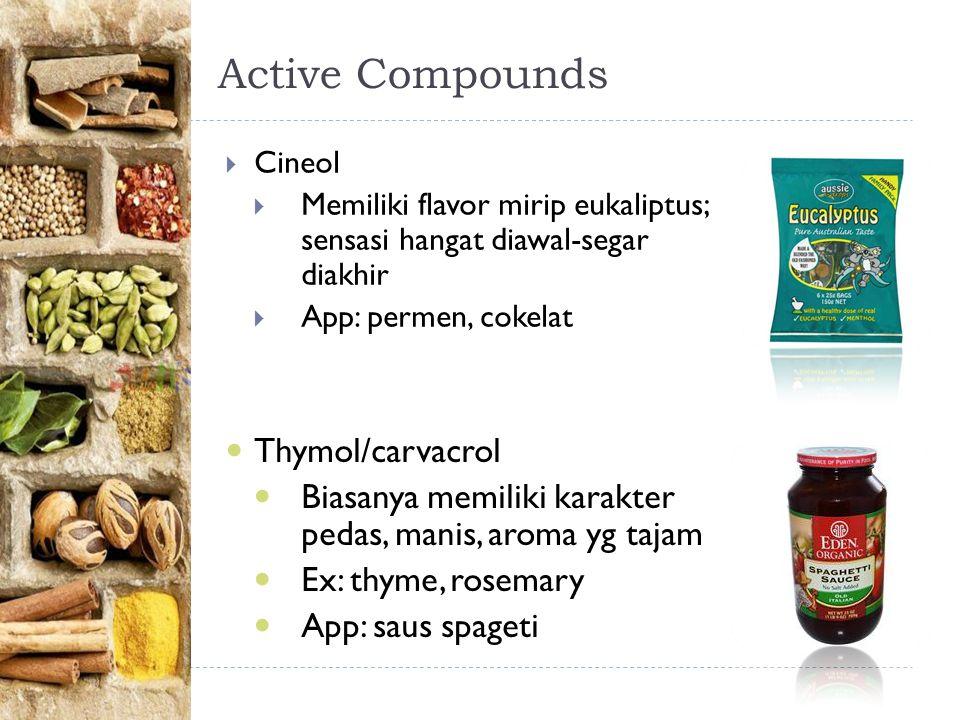 Active Compounds  Cineol  Memiliki flavor mirip eukaliptus; sensasi hangat diawal-segar diakhir  App: permen, cokelat Thymol/carvacrol Biasanya memiliki karakter pedas, manis, aroma yg tajam Ex: thyme, rosemary App: saus spageti