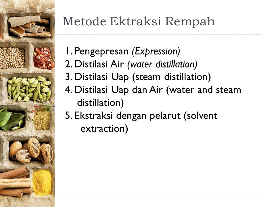 Metode Ektraksi Rempah 1. Pengepresan (Expression) 2. Distilasi Air (water distillation) 3. Distilasi Uap (steam distillation) 4. Distilasi Uap dan Ai