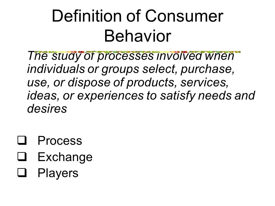Definition of Consumer Behavior The study of processes involved when individuals or groups select, purchase, use, or dispose of products, services, ideas, or experiences to satisfy needs and desires  Process  Exchange  Players
