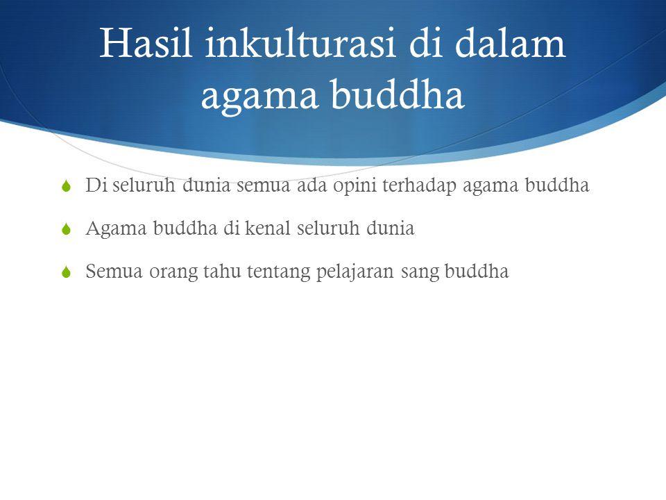 Hasil inkulturasi di dalam agama buddha  Di seluruh dunia semua ada opini terhadap agama buddha  Agama buddha di kenal seluruh dunia  Semua orang t