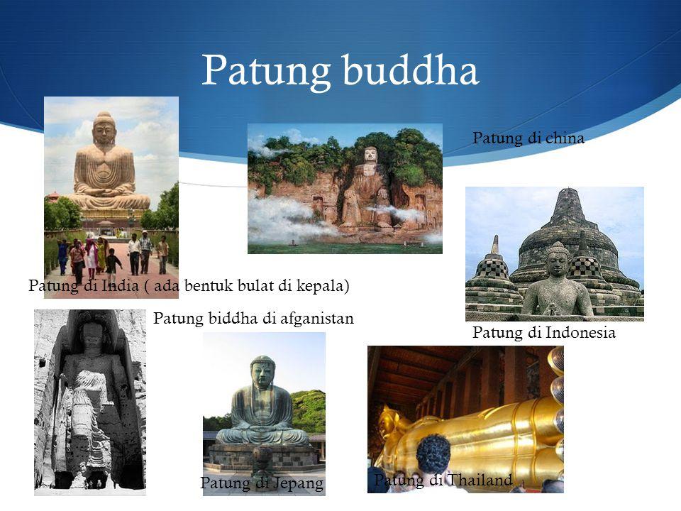 Patung buddha Patung di India ( ada bentuk bulat di kepala) Patung biddha di afganistan Patung di china Patung di Jepang Patung di Indonesia Patung di