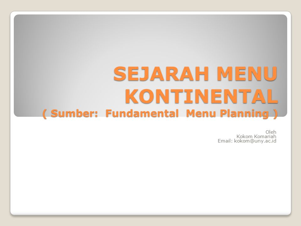 SEJARAH MENU KONTINENTAL ( Sumber: Fundamental Menu Planning ) Oleh Kokom Komariah Email: kokom@uny.ac.id