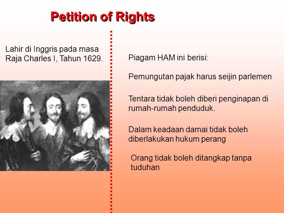 Lahir di Inggris pada masa Raja Charles I, Tahun 1629. Orang tidak boleh ditangkap tanpa tuduhan Petition of Rights Petition of Rights Piagam HAM ini