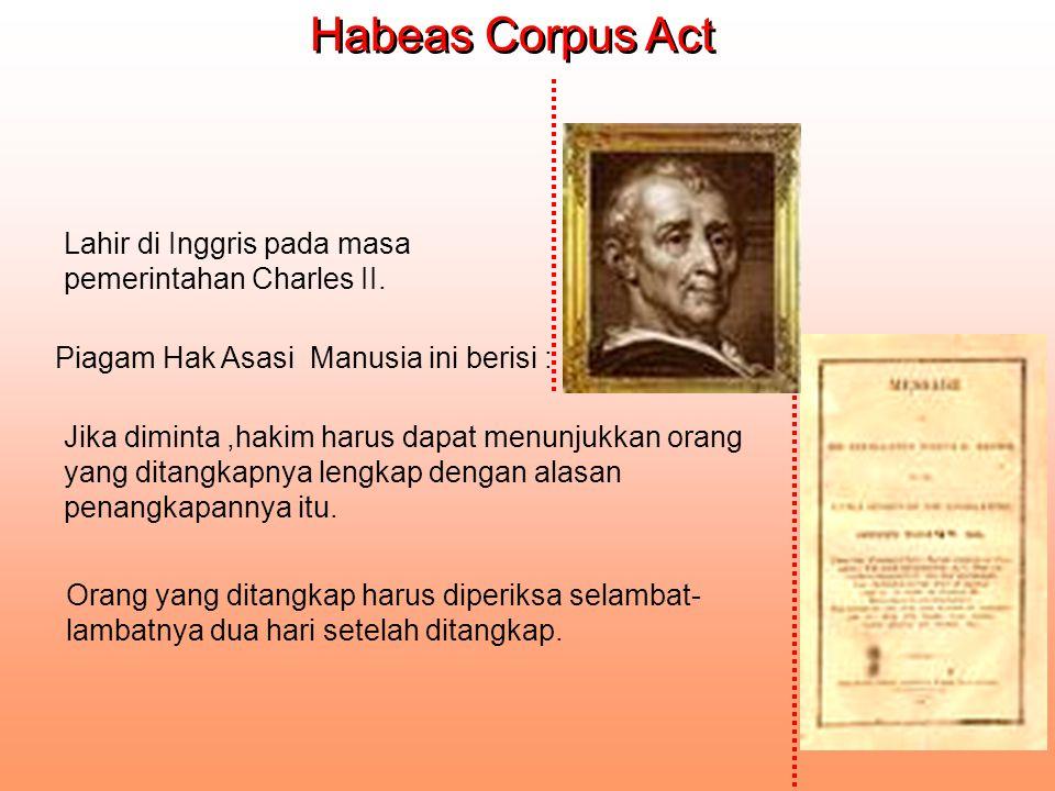 Piagam Hak Asasi Manusia ini berisi : Habeas Corpus Act Habeas Corpus Act Lahir di Inggris pada masa pemerintahan Charles II. Jika diminta,hakim harus