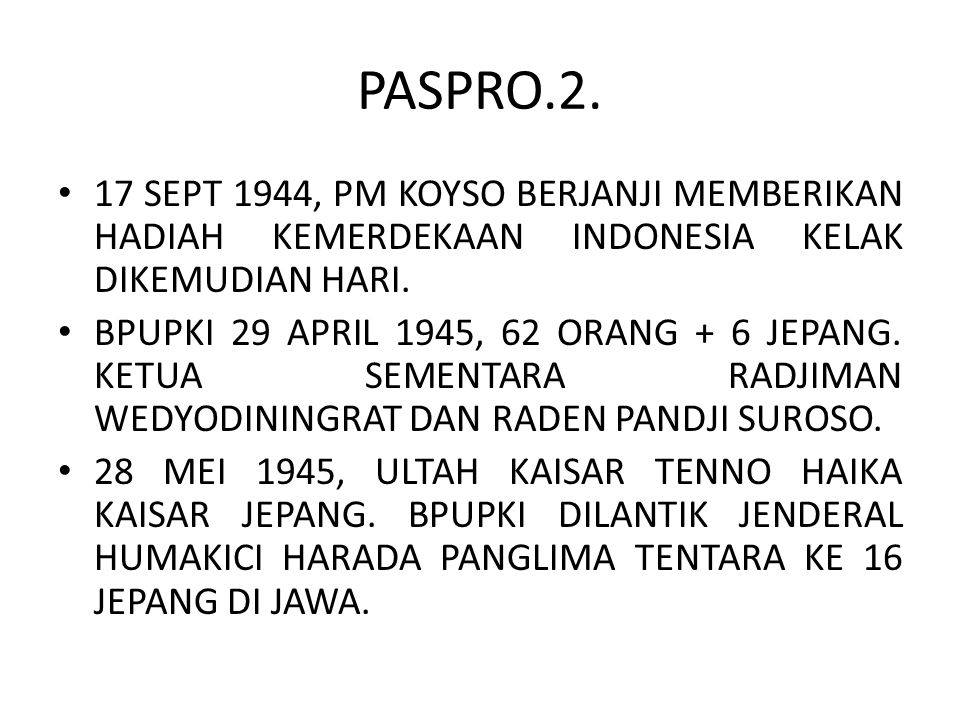 PASPRO.2. 17 SEPT 1944, PM KOYSO BERJANJI MEMBERIKAN HADIAH KEMERDEKAAN INDONESIA KELAK DIKEMUDIAN HARI. BPUPKI 29 APRIL 1945, 62 ORANG + 6 JEPANG. KE