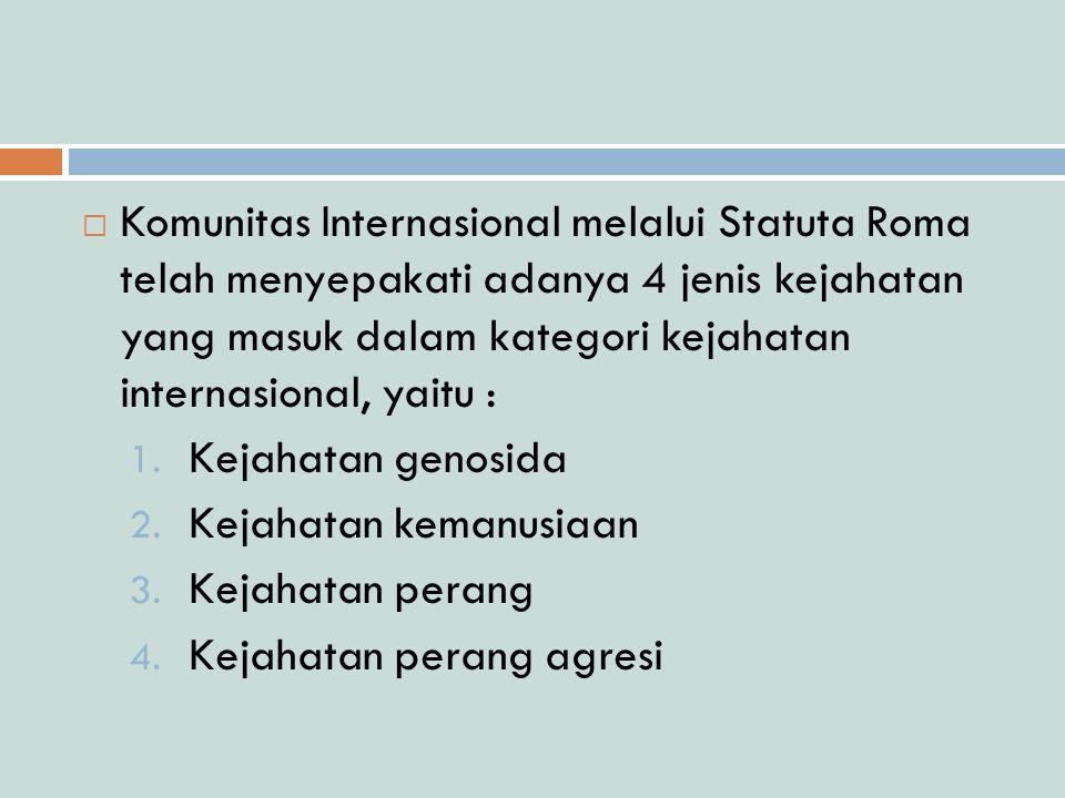  Komunitas Internasional melalui Statuta Roma telah menyepakati adanya 4 jenis kejahatan yang masuk dalam kategori kejahatan internasional, yaitu : 1.