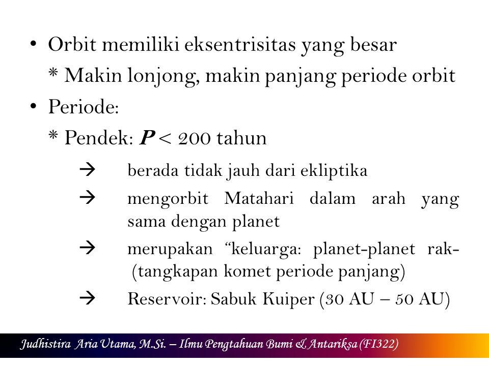 Komet periode pendek Contoh: Komet Halley (76 tahun), Komet Encke (3,3 tahun), Komet Tempel 1 (5,52 tahun) Komet periode panjang: P > 200 tahun  Reservoir: Awan Oort (2000 AU – 50.000 AU dari Matahari) Contoh: Komet Ikeya-Seki (A: 877 tahun, B: 1056 tahun), Komet West (> 250.000 tahun) Judhistira Aria Utama, M.Si.
