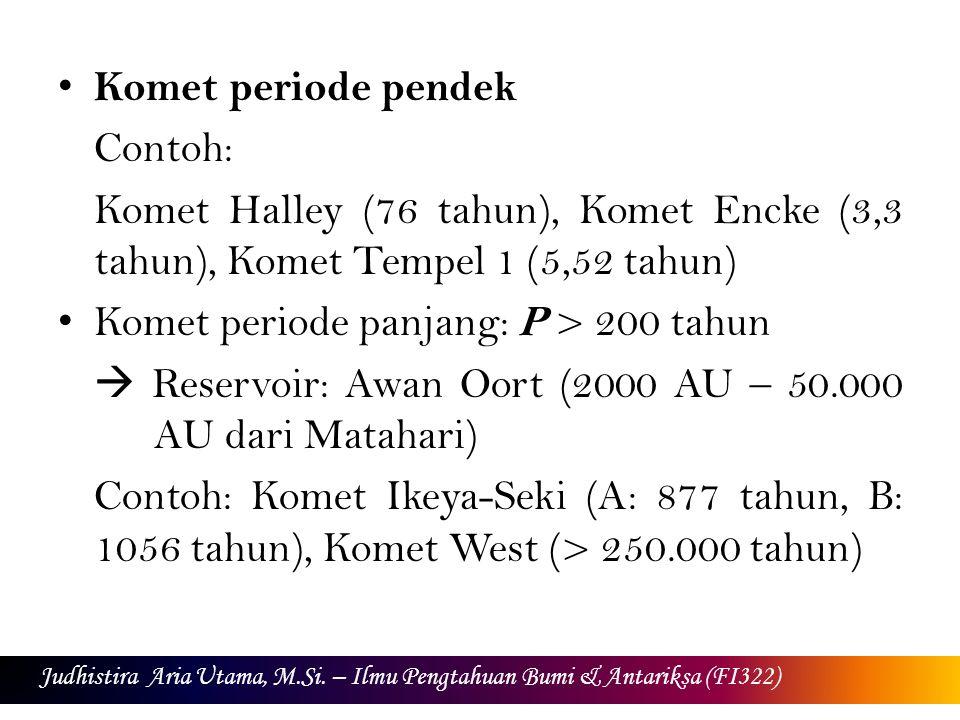 Penamaan Komet Awalan P/ merujuk kepada komet yang periodik Awalan C/ merujuk kepada komet yang tidak periodik Awalan D/ merujuk kepada komet periodik yang sudah tidak ada lagi Judhistira Aria Utama, M.Si.