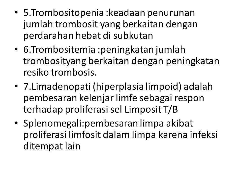 5.Trombositopenia :keadaan penurunan jumlah trombosit yang berkaitan dengan perdarahan hebat di subkutan 6.Trombositemia :peningkatan jumlah trombosit