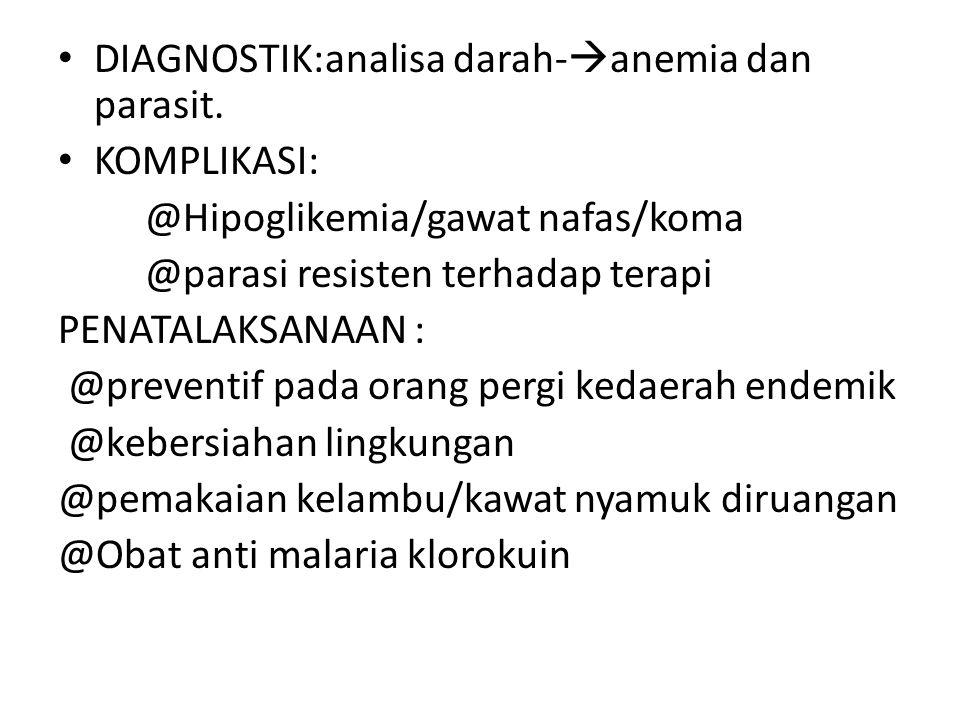 DIAGNOSTIK:analisa darah-  anemia dan parasit. KOMPLIKASI: @Hipoglikemia/gawat nafas/koma @parasi resisten terhadap terapi PENATALAKSANAAN : @prevent