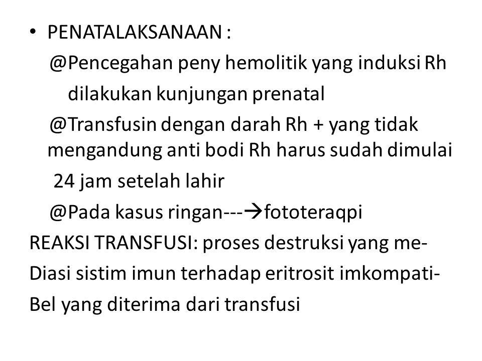 PENATALAKSANAAN : @Pencegahan peny hemolitik yang induksi Rh dilakukan kunjungan prenatal @Transfusin dengan darah Rh + yang tidak mengandung anti bod