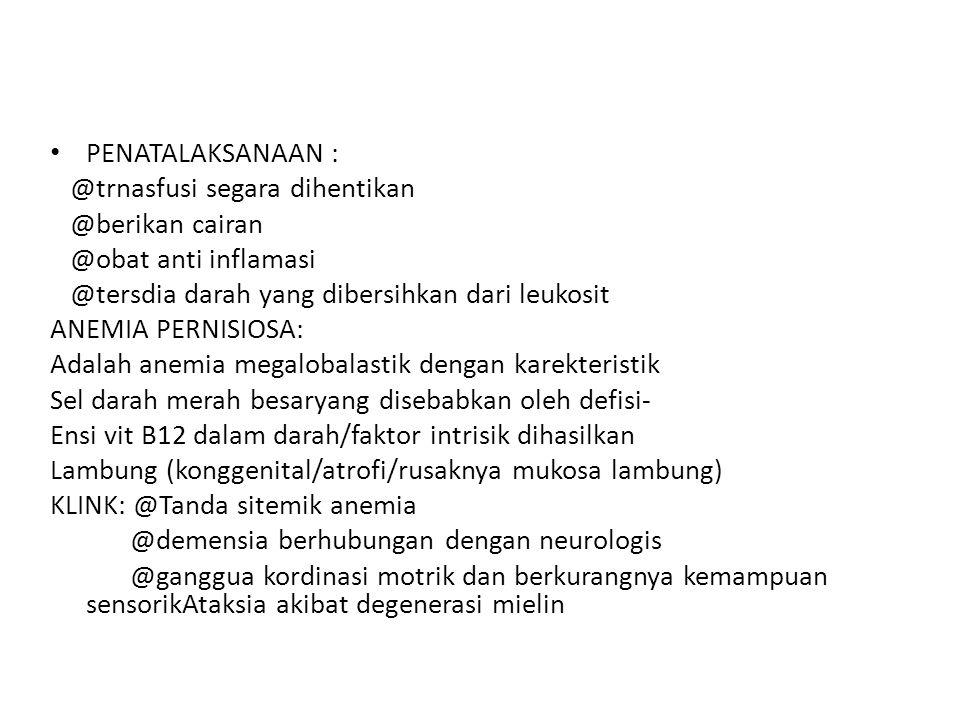 PENATALAKSANAAN : @trnasfusi segara dihentikan @berikan cairan @obat anti inflamasi @tersdia darah yang dibersihkan dari leukosit ANEMIA PERNISIOSA: A