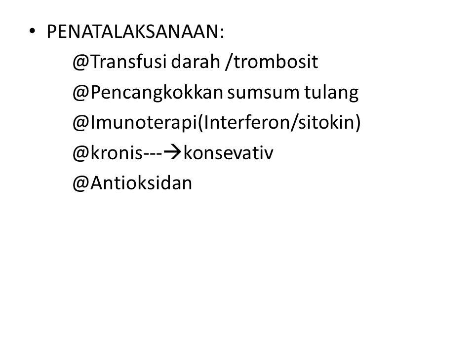PENATALAKSANAAN: @Transfusi darah /trombosit @Pencangkokkan sumsum tulang @Imunoterapi(Interferon/sitokin) @kronis---  konsevativ @Antioksidan