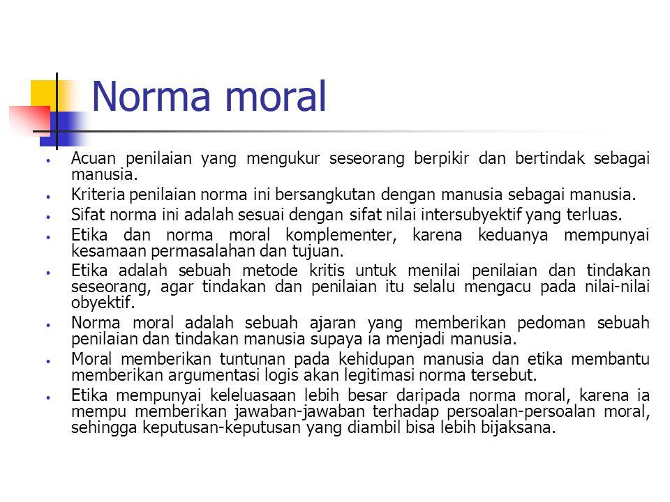 Norma moral  Acuan penilaian yang mengukur seseorang berpikir dan bertindak sebagai manusia.