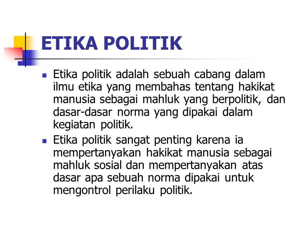 ETIKA POLITIK Etika politik adalah sebuah cabang dalam ilmu etika yang membahas tentang hakikat manusia sebagai mahluk yang berpolitik, dan dasar-dasar norma yang dipakai dalam kegiatan politik.