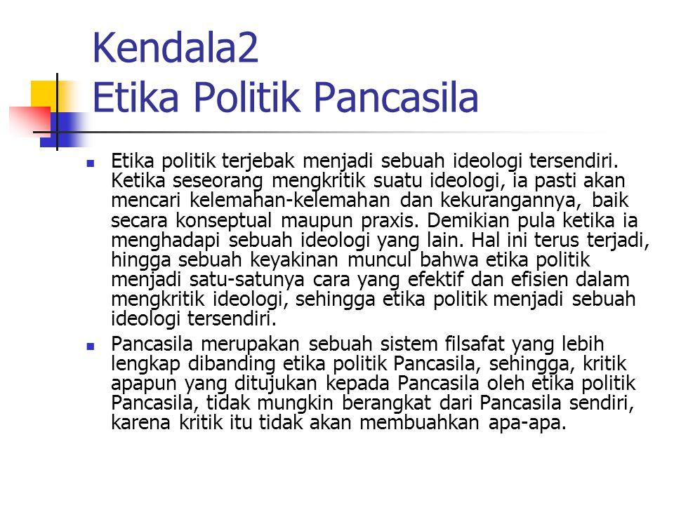 Kendala2 Etika Politik Pancasila Etika politik terjebak menjadi sebuah ideologi tersendiri.