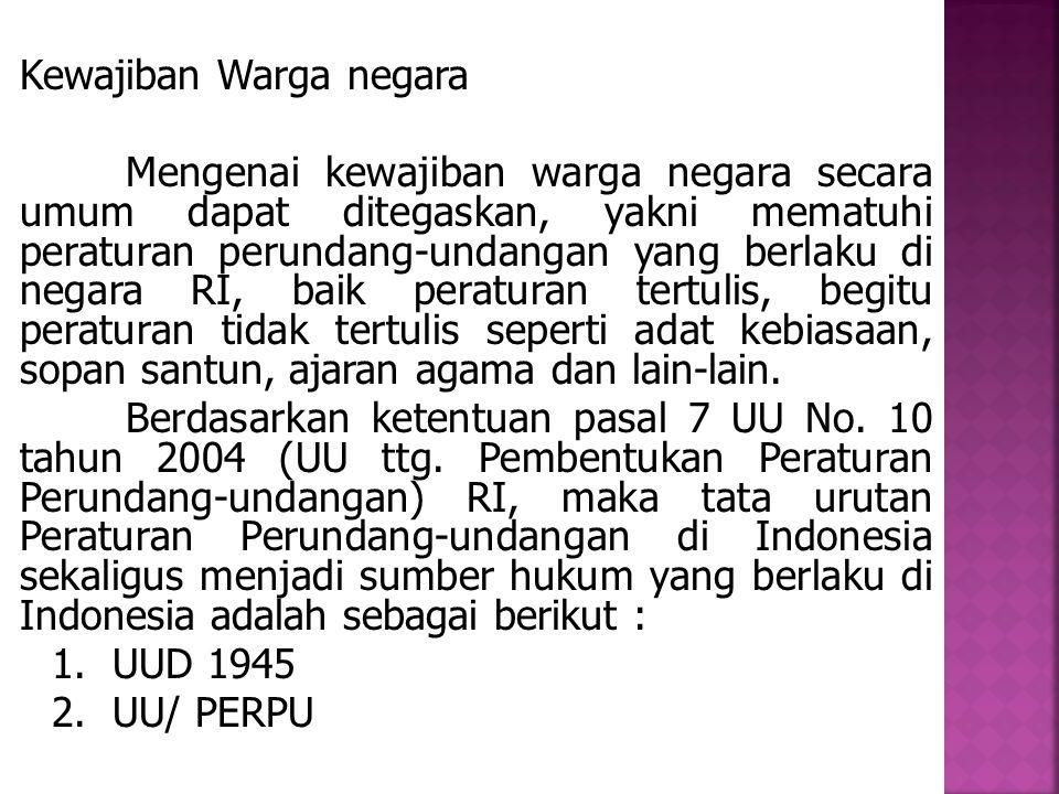 3.PP 4.Peraturan Presiden 5.Perda Hak-hak Warga Negara : Mengenai hak-hak warga negara Indonesia, pengaturannya dapat kita temukan dalam dalam pasal 27 sampai pasal 34 UUD 1945