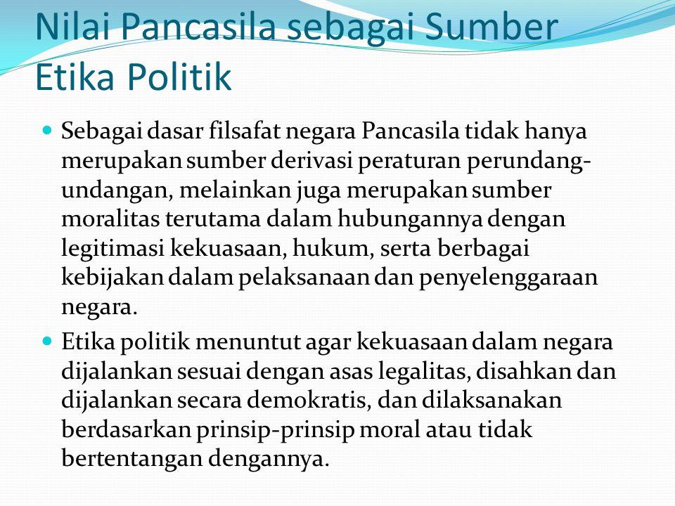 Nilai Pancasila sebagai Sumber Etika Politik Sebagai dasar filsafat negara Pancasila tidak hanya merupakan sumber derivasi peraturan perundang- undang