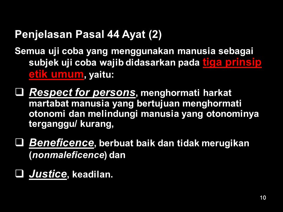 10 Penjelasan Pasal 44 Ayat (2) Semua uji coba yang menggunakan manusia sebagai subjek uji coba wajib didasarkan pada tiga prinsip etik umum, yaitu: 