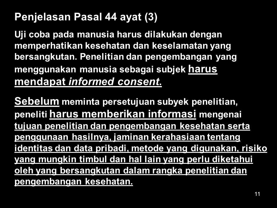11 Penjelasan Pasal 44 ayat (3) Uji coba pada manusia harus dilakukan dengan memperhatikan kesehatan dan keselamatan yang bersangkutan. Penelitian dan