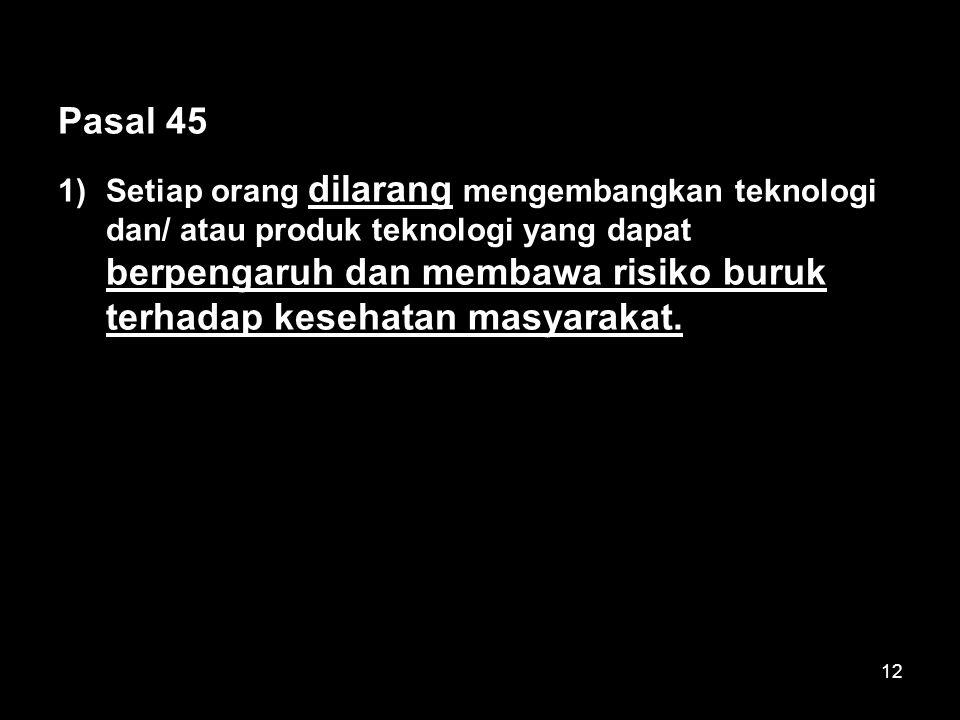 12 Pasal 45 1)Setiap orang dilarang mengembangkan teknologi dan/ atau produk teknologi yang dapat berpengaruh dan membawa risiko buruk terhadap kesehatan masyarakat.