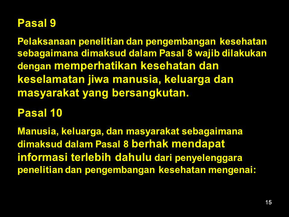 15 Pasal 9 Pelaksanaan penelitian dan pengembangan kesehatan sebagaimana dimaksud dalam Pasal 8 wajib dilakukan dengan memperhatikan kesehatan dan keselamatan jiwa manusia, keluarga dan masyarakat yang bersangkutan.