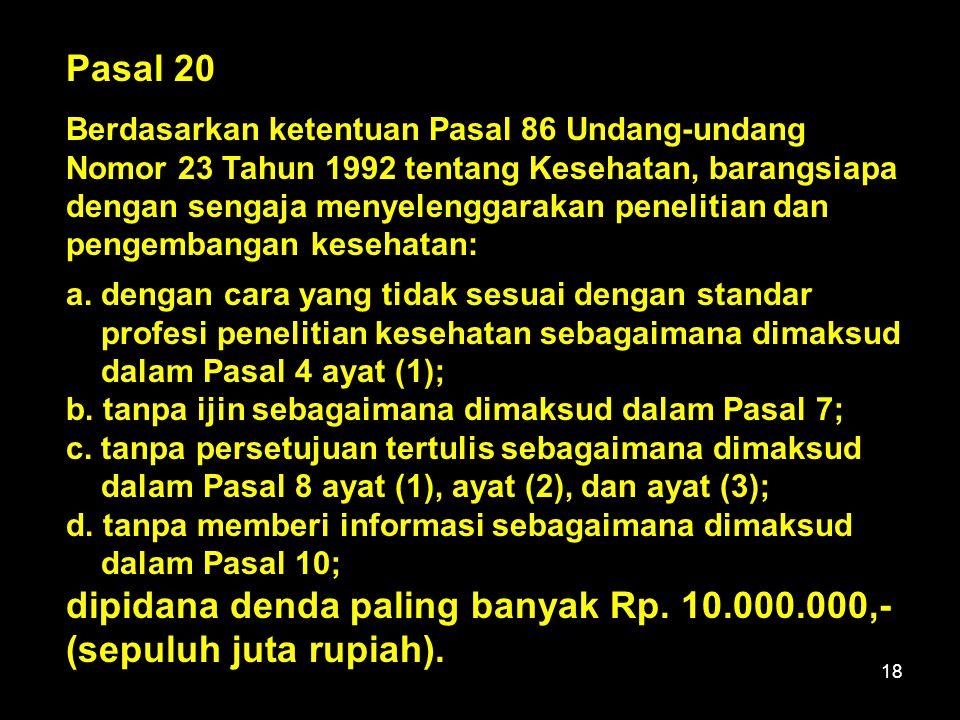 18 Pasal 20 Berdasarkan ketentuan Pasal 86 Undang-undang Nomor 23 Tahun 1992 tentang Kesehatan, barangsiapa dengan sengaja menyelenggarakan penelitian dan pengembangan kesehatan: a.