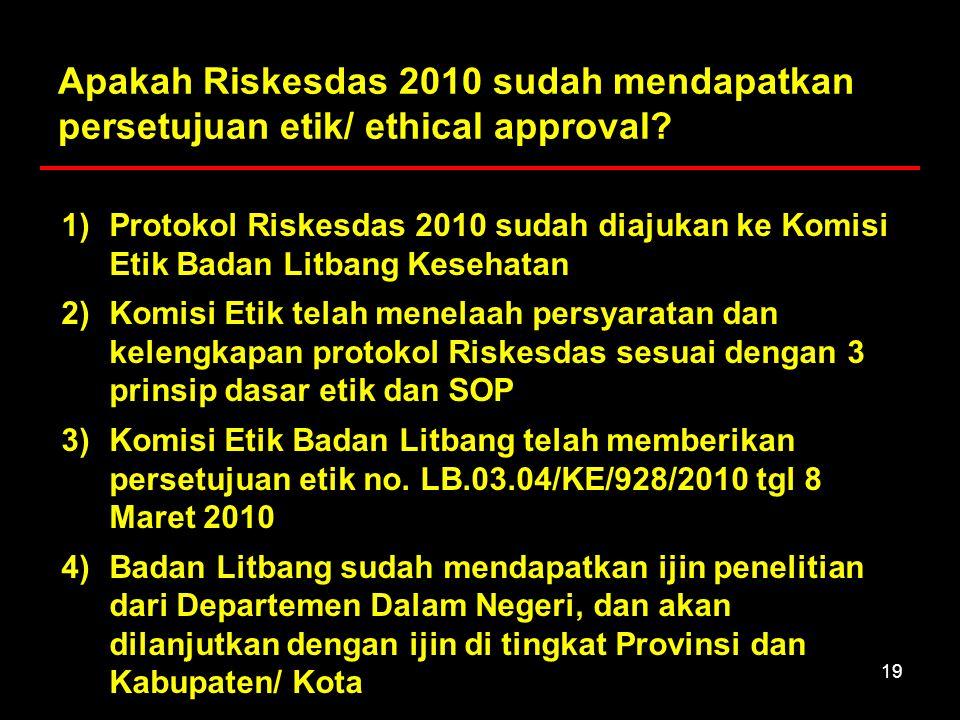19 Apakah Riskesdas 2010 sudah mendapatkan persetujuan etik/ ethical approval? 1)Protokol Riskesdas 2010 sudah diajukan ke Komisi Etik Badan Litbang K