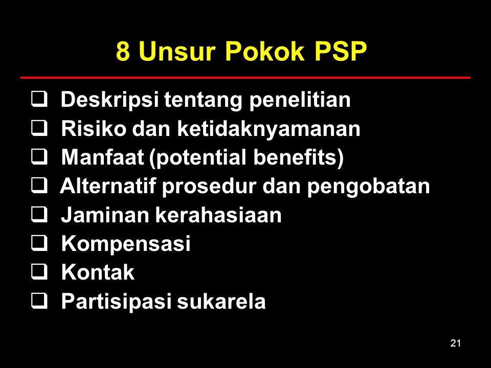 21 8 Unsur Pokok PSP  Deskripsi tentang penelitian  Risiko dan ketidaknyamanan  Manfaat (potential benefits)  Alternatif prosedur dan pengobatan  Jaminan kerahasiaan  Kompensasi  Kontak  Partisipasi sukarela