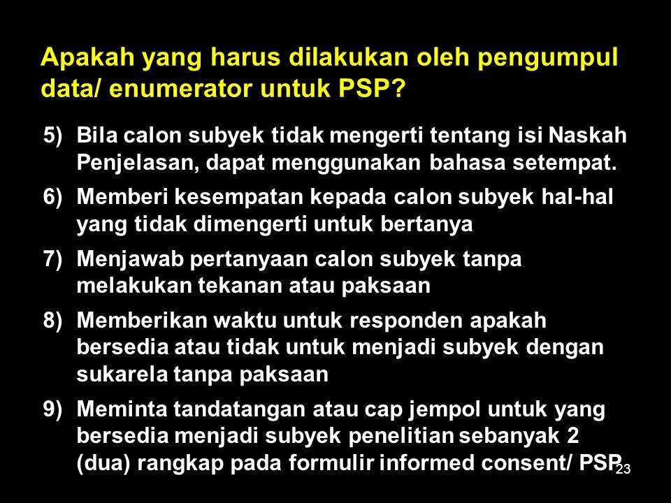 23 Apakah yang harus dilakukan oleh pengumpul data/ enumerator untuk PSP? 5)Bila calon subyek tidak mengerti tentang isi Naskah Penjelasan, dapat meng