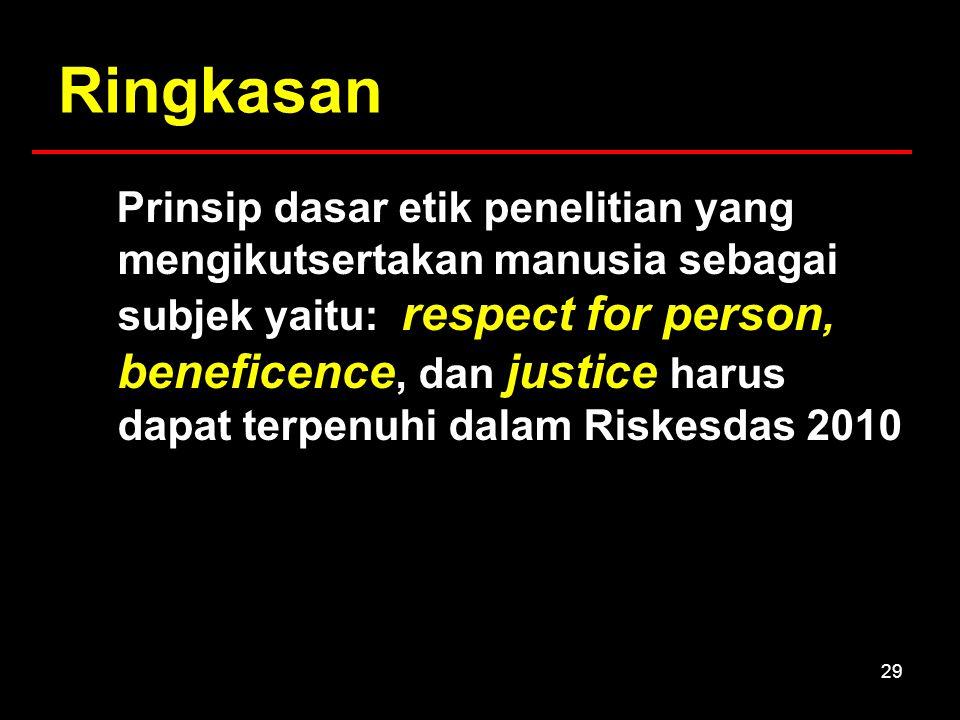 29 Ringkasan Prinsip dasar etik penelitian yang mengikutsertakan manusia sebagai subjek yaitu: respect for person, beneficence, dan justice harus dapat terpenuhi dalam Riskesdas 2010