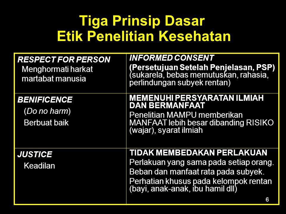 6 RESPECT FOR PERSON Menghormati harkat martabat manusia INFORMED CONSENT (Persetujuan Setelah Penjelasan, PSP) (sukarela, bebas memutuskan, rahasia, perlindungan subyek rentan) BENIFICENCE (Do no harm) Berbuat baik MEMENUHI PERSYARATAN ILMIAH DAN BERMANFAAT Penelitian MAMPU memberikan MANFAAT lebih besar dibanding RISIKO (wajar), syarat ilmiah JUSTICE Keadilan TIDAK MEMBEDAKAN PERLAKUAN Perlakuan yang sama pada setiap orang.