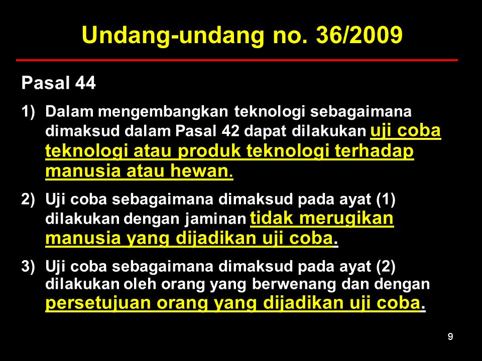 10 Penjelasan Pasal 44 Ayat (2) Semua uji coba yang menggunakan manusia sebagai subjek uji coba wajib didasarkan pada tiga prinsip etik umum, yaitu:  Respect for persons, menghormati harkat martabat manusia yang bertujuan menghormati otonomi dan melindungi manusia yang otonominya terganggu/ kurang,  Beneficence, berbuat baik dan tidak merugikan (nonmaleficence) dan  Justice, keadilan.
