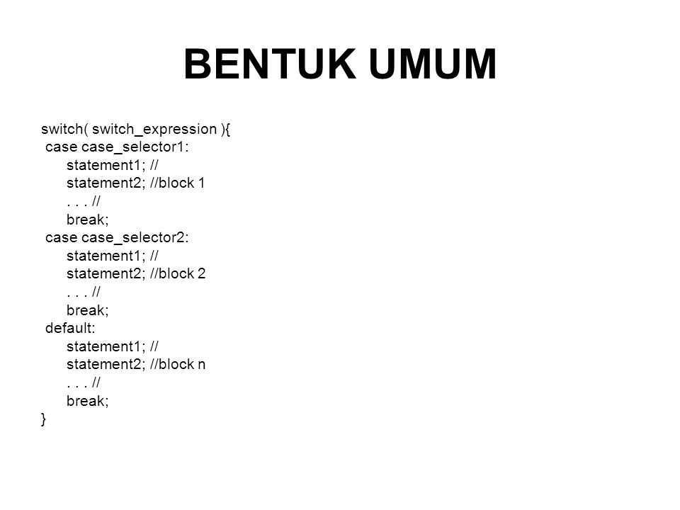 BENTUK UMUM switch( switch_expression ){ case case_selector1: statement1; // statement2; //block 1...