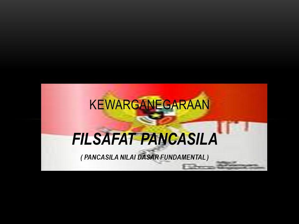 FILSAFAT PANCASILA ( PANCASILA NILAI DASAR FUNDAMENTAL ) KEWARGANEGARAAN