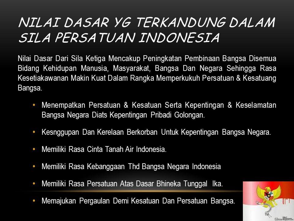 NILAI DASAR YG TERKANDUNG DALAM SILA PERSATUAN INDONESIA 7 Nilai Dasar Dari Sila Ketiga Mencakup Peningkatan Pembinaan Bangsa Disemua Bidang Kehidupan
