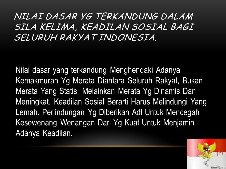NILAI DASAR YG TERKANDUNG DALAM SILA KELIMA, KEADILAN SOSIAL BAGI SELURUH RAKYAT INDONESIA. Nilai dasar yang terkandung Menghendaki Adanya Kemakmuran