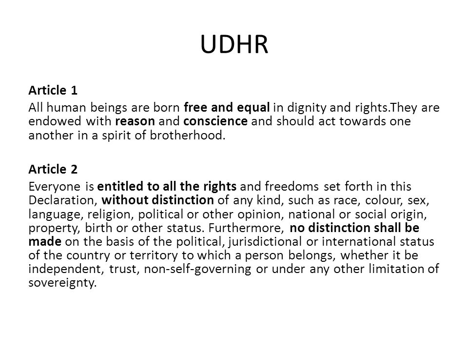 UDHR Article 1 All human beings are born free and equal in dignity and rights.They are endowed with reason and conscience and should act towards one a