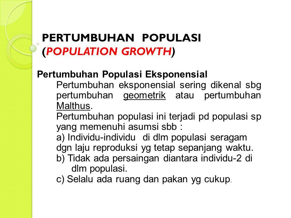Pertumbuhan populasi secara eksponensial, (Malthus) sbb : Nt = No e rt atau dN = r N dt No= Jumlah populasi awal, pd waktu t = 0 Nt = Jumlah populasi pada waktu t e = Dasar logaritma natural (e≈ 2.71828)e r= Konstante / kecepatan instrinsik pertumbuhan scr wajar.
