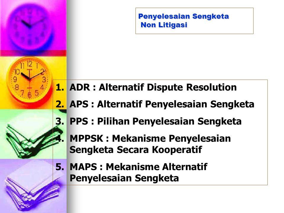 Penyelesaian Sengketa Non Litigasi 1.ADR : Alternatif Dispute Resolution 2.APS : Alternatif Penyelesaian Sengketa 3.PPS : Pilihan Penyelesaian Sengket