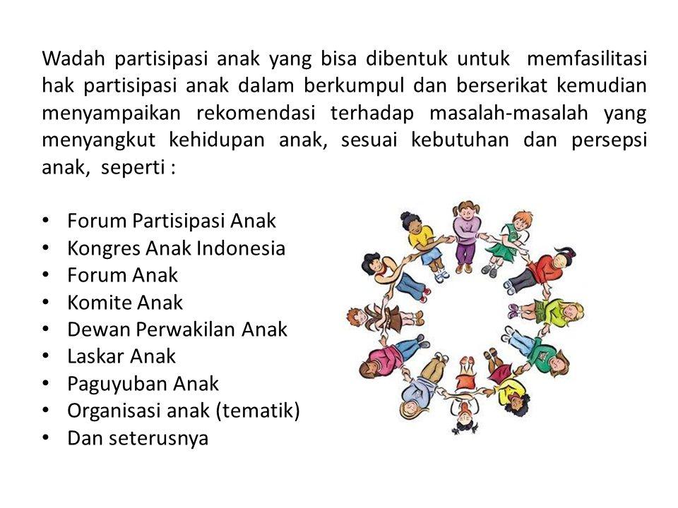 Wadah partisipasi anak yang bisa dibentuk untuk memfasilitasi hak partisipasi anak dalam berkumpul dan berserikat kemudian menyampaikan rekomendasi terhadap masalah-masalah yang menyangkut kehidupan anak, sesuai kebutuhan dan persepsi anak, seperti : Forum Partisipasi Anak Kongres Anak Indonesia Forum Anak Komite Anak Dewan Perwakilan Anak Laskar Anak Paguyuban Anak Organisasi anak (tematik) Dan seterusnya