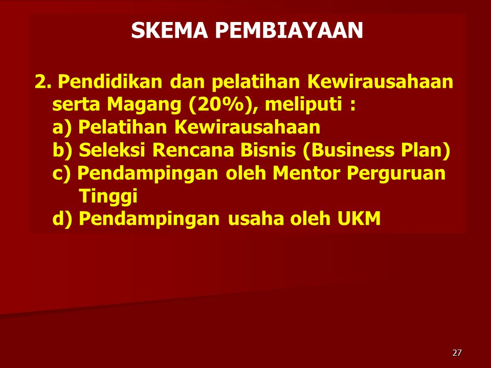 SKEMA PEMBIAYAAN 2. Pendidikan dan pelatihan Kewirausahaan serta Magang (20%), meliputi : a) Pelatihan Kewirausahaan b) Seleksi Rencana Bisnis (Busine