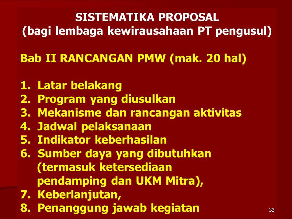 SISTEMATIKA PROPOSAL (bagi lembaga kewirausahaan PT pengusul) Bab II RANCANGAN PMW (mak. 20 hal) 1. Latar belakang 2. Program yang diusulkan 3. Mekani