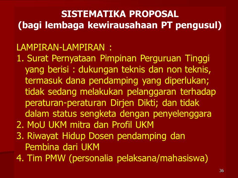SISTEMATIKA PROPOSAL (bagi lembaga kewirausahaan PT pengusul) LAMPIRAN-LAMPIRAN : 1. Surat Pernyataan Pimpinan Perguruan Tinggi yang berisi : dukungan