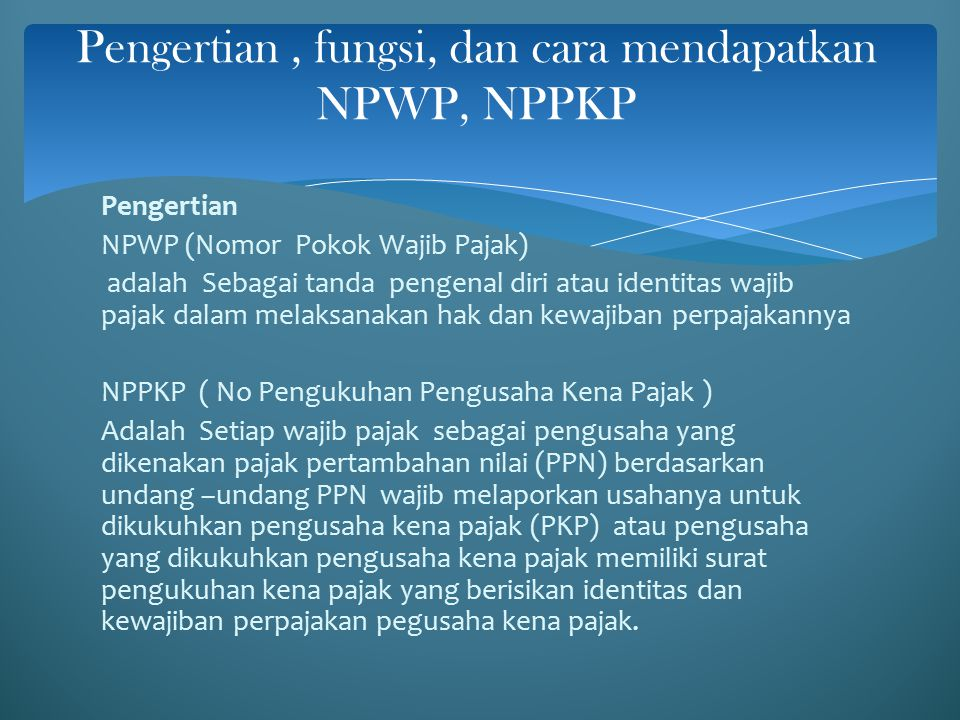 Pengertian NPWP (Nomor Pokok Wajib Pajak) adalah Sebagai tanda pengenal diri atau identitas wajib pajak dalam melaksanakan hak dan kewajiban perpajakannya NPPKP ( No Pengukuhan Pengusaha Kena Pajak ) Adalah Setiap wajib pajak sebagai pengusaha yang dikenakan pajak pertambahan nilai (PPN) berdasarkan undang –undang PPN wajib melaporkan usahanya untuk dikukuhkan pengusaha kena pajak (PKP) atau pengusaha yang dikukuhkan pengusaha kena pajak memiliki surat pengukuhan kena pajak yang berisikan identitas dan kewajiban perpajakan pegusaha kena pajak.