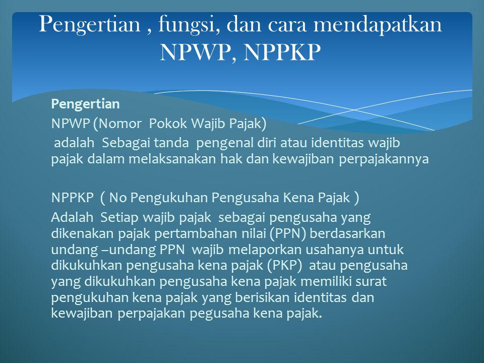Fungsi NPWP : 1.Sebagai tanda pengenal diri atau identitas wajib pajak 2.Untuk menjaga ketertiban dalam pembayaran pajak dan dalam pengawasan administrasi perpajakan Fungsi NPPKP 1.Untuk mengetahui identitas pengusaha kena pajak yang sebenarnya 2.Untuk melaksanakan hak dan kewajiban di pajak pertambahan nilai dari pajak penjualan atas barang mewah 3.Untuk pengawasan terhadap administrasi perpajakan Fungsi NPWP dan NPPKP