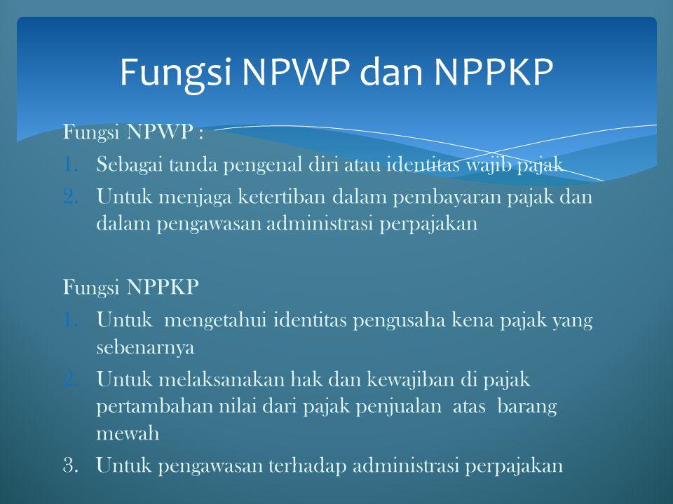 Fungsi NPWP : 1.Sebagai tanda pengenal diri atau identitas wajib pajak 2.Untuk menjaga ketertiban dalam pembayaran pajak dan dalam pengawasan administ